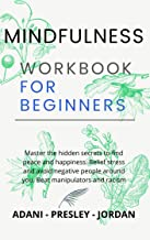 MINDFULNESS WORKBOOK FOR BEGINNERS: Master the hidden Secrets to find Peace and Happiness. Relief Stress and avoid Negativ...