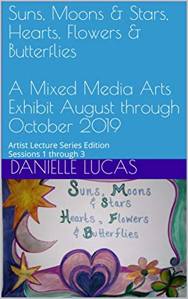 Suns, Moons & Stars, Hearts, Flowers & Butterflies  A Mixed Media Arts Exhibit August through October 2019: Artist Lecture Series Edition Sessions 1 through ... Lecture Series Sessions 1 through 3)