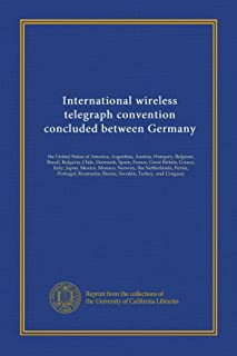 International wireless telegraph convention concluded between Germany: the United States of America, Argentina, Austria, Hungary, Belgium, Brazil, ... Roumania, Russia, Sweden, Turkey,...