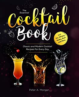 The Essential Cocktail Book: Classic and Modern Cocktail Recipes For Every Day incl. Gin, Whisky, Vodka, Rum and More