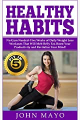 Healthy Habits: Fit in 5, No Gym Needed- Five Weeks of Daily Weight Loss Workouts That Will Melt Belly Fat, Boost Your Productivity and Revitalize Your ... Wake Up Early, How to Get Abs) Kindle Edition