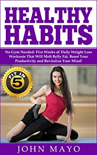 Healthy Habits: Fit in 5, No Gym Needed- Five Weeks of Daily Weight Loss Workouts That Will Melt Belly Fat, Boost Your Productivity and Revitalize Your ... Wake Up Early, How to Get Abs)