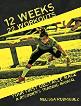 12 Weeks. 22 Workouts. Your First Obstacle Race: A Beginner's Training Manual