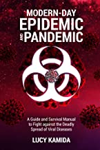 Modern Day Epidemic and Pandemic: A Guide and Survival Manual to Fight against the Deadly Spread of Viral Disease