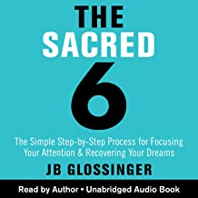The Sacred 6: The Simple Step-by-Step Process for Focusing Your Attention and Recovering Your Dreams