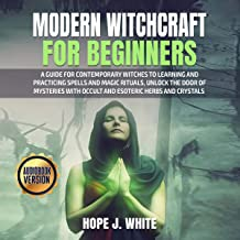 Modern Witchcraft for Beginners: A Guide for Contemporary Witches to Learning and Practicing Spells and Magic Rituals, Unl...