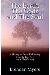 The Earth, The Gods and The Soul - A History of Pagan Philosophy: From the Iron Age to the 21st Century Kindle Edition