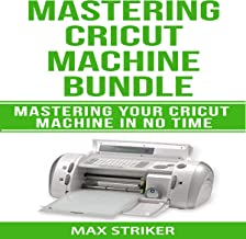 Mastering Cricut Machine Bundle: Mastering Your Cricut Machine in No Time