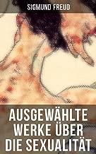 Ausgewählte Werke über die Sexualität von Sigmund Freud: Über libidinöse Typen + Die Sexualität in der Ätiologie der Neurosen + Zur sexuellen Aufklärung ... der Neurosen und mehr (German Edition)