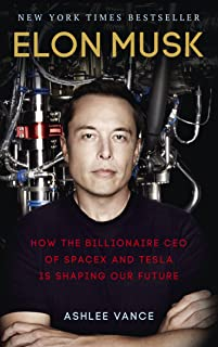 Elon Musk - How the Billionaire CEO of SpaceX and Tesla is shaping our Future by Ashlee Vance