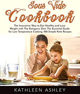Sous Vide Cookbook: The Innovative Way to Eat Healthy and Lose Weight with The Ketogenic Diet. The Essential Guide for Low...
