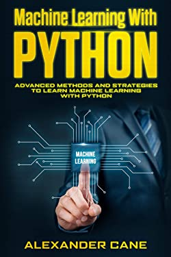 Machine Learning with Python: Advanced Methods and Strategies to Learn Machine Learning with Python