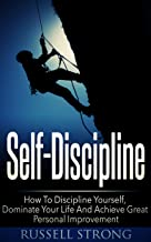 Self-Discipline: How To Discipline Yourself, Dominate Your Life And Achieve Great Personal Improvement (Stay Focused, Goal Setting, Mindset, Personal Development)