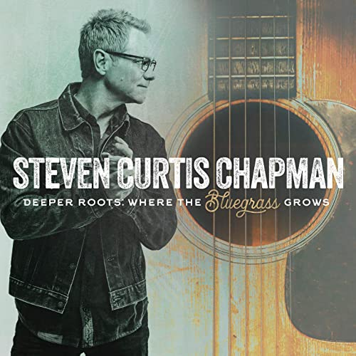 Steven Curtis Chapman - Deeper Roots: Where the Bluegrass Grows 2019