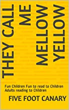 They Call Me Mellow Yellow: Fun Children Fun to read to Children Adults reading to Children (Five Foot Canary Series Book 1)