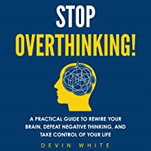 Stop Overthinking!: A Practical Guide to Rewire Your Brain, Defeat Negative Thinking, and Take Control of Your Life