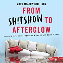 From Sh*tshow to Afterglow: Putting Life Back Together When It All Falls Apart