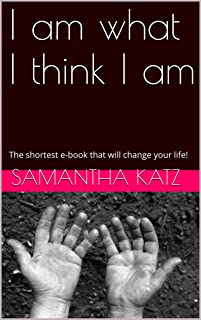 I am what I think I am: The shortest e-book that will change your life!