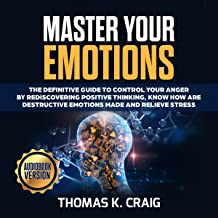 Master Your Emotions: The Definitive Guide to Control Your Anger by Rediscovering Positive Thinking, Know How Are Destructive Emotions Made and Relieve Stress