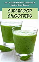 SUPERFOOD SMOOTHIES: 100+ Healthy, Delicious, Energizing & Nutrient-dense Recipes