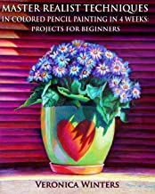 Master Realist Techniques in Colored Pencil Painting in 4 Weeks: Projects for Beginners: Learn to draw still life, landsca...
