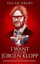 I Want to Be Like Jürgen Klopp: And Other Strange Thoughts About Football