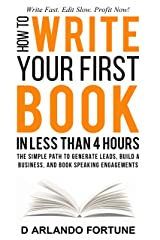 How to Write Your First Book in Less Than 4 Hours: The Simple Path to Generate Leads, Build A Business, and Book Speaking Engagements Kindle Edition