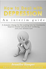 How to Deal With Depression: An interim guide: A dynamic change for the waiting lists for treatments, Improve mental and physical wellbeing, end your distress now Kindle Edition