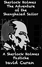 Sherlock Holmes The Adventure of the Shanghaied Sailor: A Sherlock Holmes Pastiche (Sherlock Holmes Pastiches Book 3)