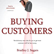 Buying Customers: Revolutionary New Rules for You to Get More Customers with Far Less Money