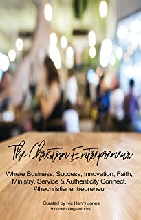 The Christian Entrepreneur: Bridging the gap between our Christian walk,  faith, service, ministry, business,  success and authentic living.