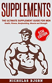 Supplements: The Ultimate Supplement Guide For Men: Health, Fitness, Bodybuilding, Muscle and Strength (Muscle Building Se...