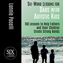 Six-Word Lessons for Dads with Autistic Kids: 100 Lessons to Help Fathers and Their Children Create Strong Bonds (The Six-...
