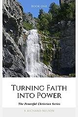 Turning Faith into Power (The Powerful Christian Series Book 1) Kindle Edition