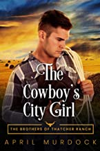 The Cowboy's City Girl: Opposites Attract Romance (The Brothers of Thatcher Ranch Book 2)