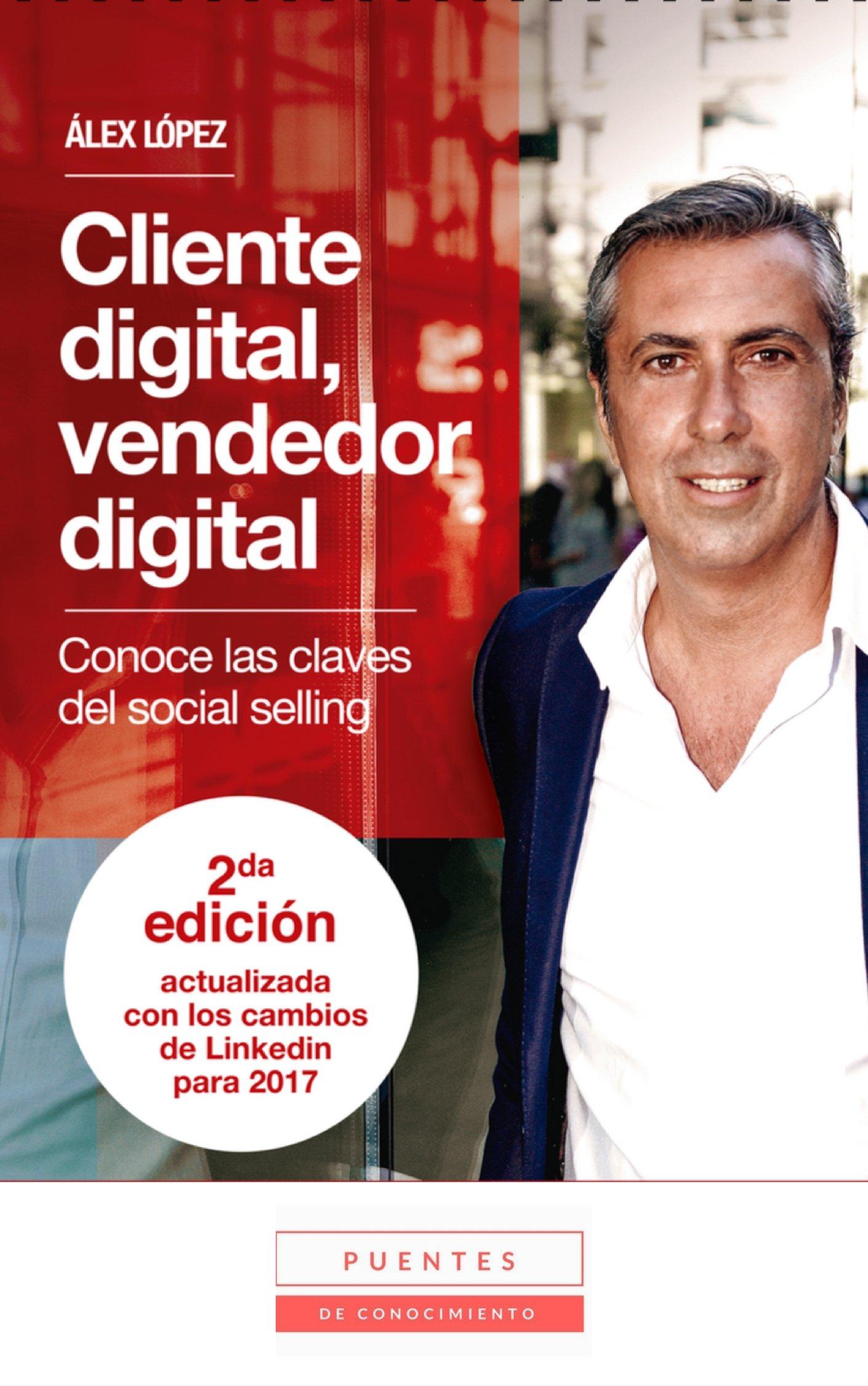 Cliente digital, vendedor digital: Conoce las claves del social selling - 2ª edición actualizada con los cambios de LinkedIn para 2017 (Spanish Edition)