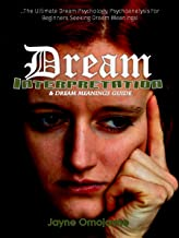 Dream Interpretation and Dream Meanings Guide: The Ultimate Dream Psychology Psychoanalysis for Beginners Seeking Dream Meanings!