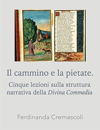 Il cammino e la pietate.: Cinque lezioni sulla struttura narrativa della Divina Commedia