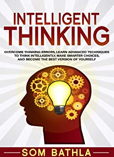 Intelligent Thinking: Overcome Thinking Errors Learn Advanced Techniques to Think Intelligently Make Smarter Choices and Become the Best Version of ... Your Brain Series Book 1) (English Edition)