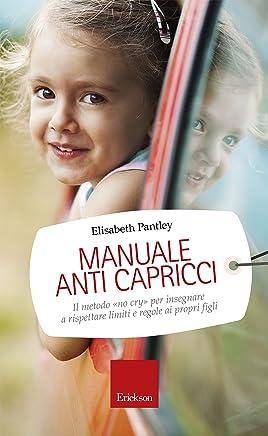 Manuale anti capricci: Il metodo «no cry» per insegnare a rispettare limiti e regole ai propri figli (Capire con il cuore)