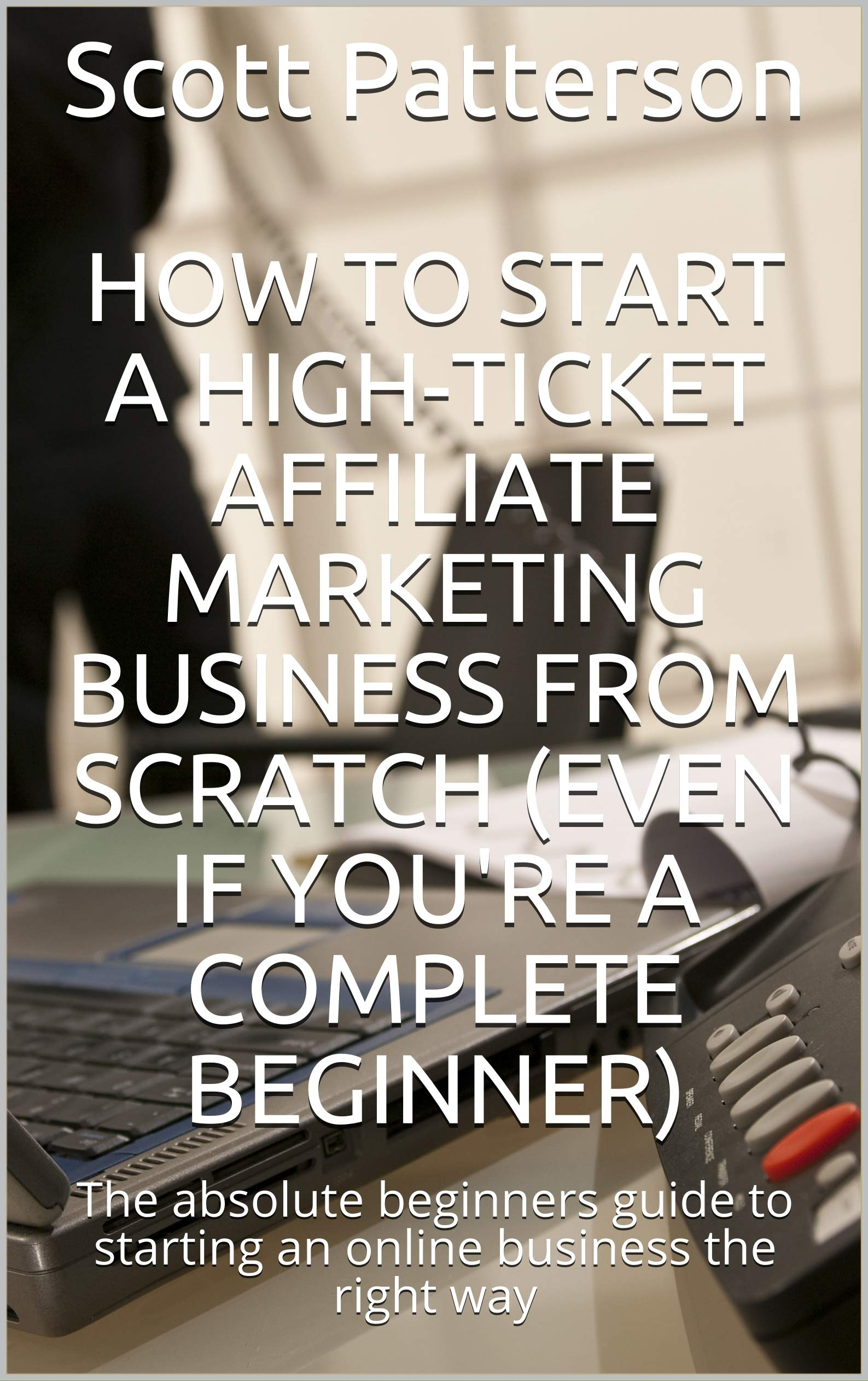 How to Start A High-Ticket Affiliate Marketing Business From Scratch (Even if You're A Complete Beginner): The absolute beginners guide to starting an online business the right way