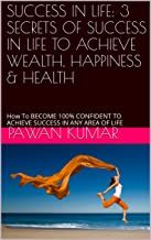 SUCCESS IN LIFE: 3 SECRETS OF SUCCESS IN LIFE TO ACHIEVE WEALTH, HAPPINESS & HEALTH: How To BECOME 100% CONFIDENT TO ACHIEVE SUCCESS IN ANY AREA OF  LIFE