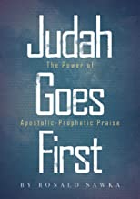 Judah Goes First: The Power of Apostolic-Prophetic Praise (Building Apostolic-Prophetic Foundations Book 1)