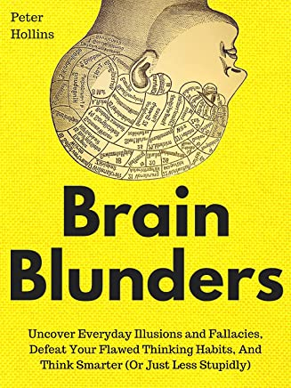 Brain Blunders: Uncover Everyday Illusions and Fallacies, Defeat Your Flawed Thinking Habits, And Think Smarter (Or Just Less Stupidly) (English Edition)
