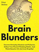 Brain Blunders: Uncover Everyday Illusions and Fallacies, Defeat Your Flawed Thinking Habits, And Think Smarter (Or Just L...