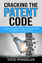 Cracking the Patent Code: Create A Competitive Edge and Protect Your Inventions From Being Stolen