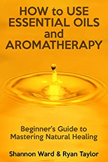 How to Use Essential Oils and Aromatherapy: Beginners Guide to Mastering Natural Healing
