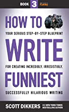 How to Write Funniest: Book Three of Your Serious Step-by-Step Blueprint for Creating Incredibly, Irresistibly, Successfully Hilarious Writing (How to Write Funny 3) (English Edition)