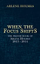 When the Focus Shifts: The Prayer Book of Arlene Holmes 2013 - 2014