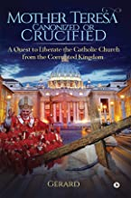 Mother Teresa Canonized or Crucified : A quest to liberate the Catholic Church from the corrupted Kingdom